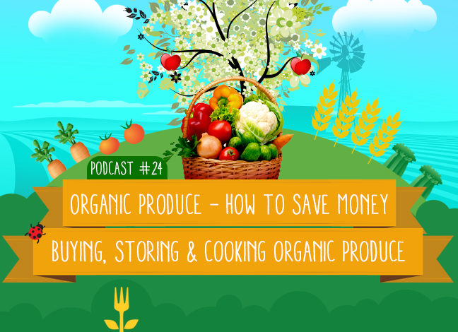 Podcast #24: How To Save Money Buying, Storing & Cooking Organic Produce